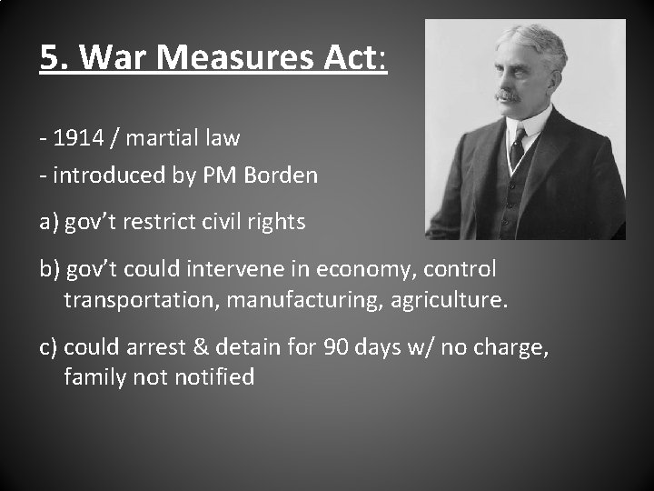 5. War Measures Act: - 1914 / martial law - introduced by PM Borden