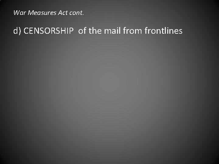 War Measures Act cont. d) CENSORSHIP of the mail from frontlines