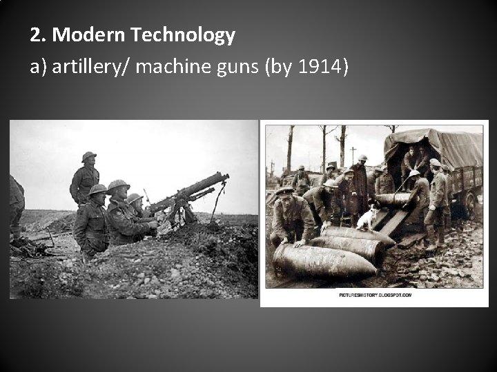 2. Modern Technology a) artillery/ machine guns (by 1914)