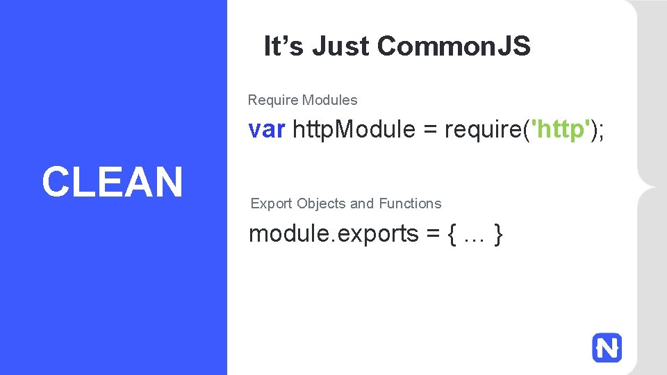 It's Just Common. JS Require Modules var http. Module = require('http'); CLEAN Export Objects
