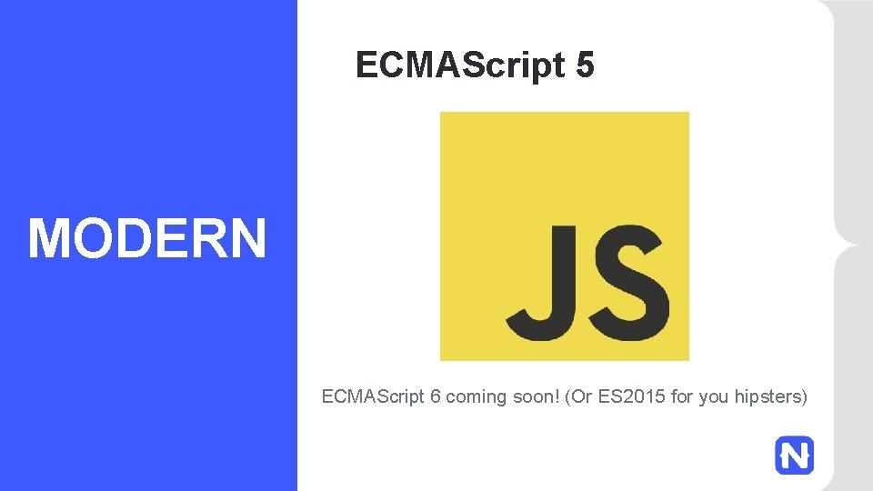 ECMAScript 5 MODERN ECMAScript 6 coming soon! (Or ES 2015 for you hipsters)