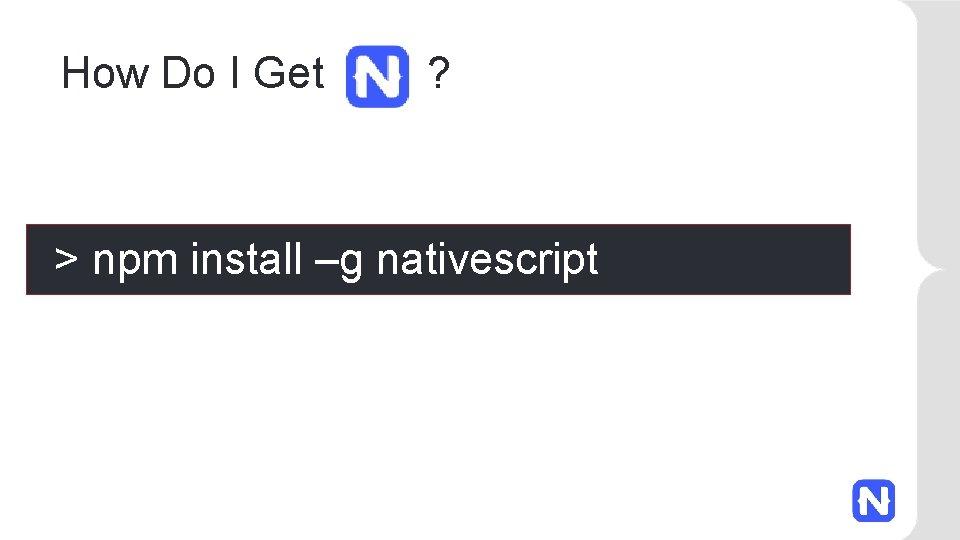 How Do I Get ? > npm install –g nativescript