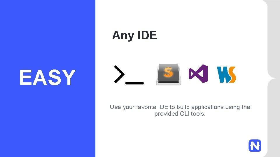 Any IDE EASY Use your favorite IDE to build applications using the provided CLI