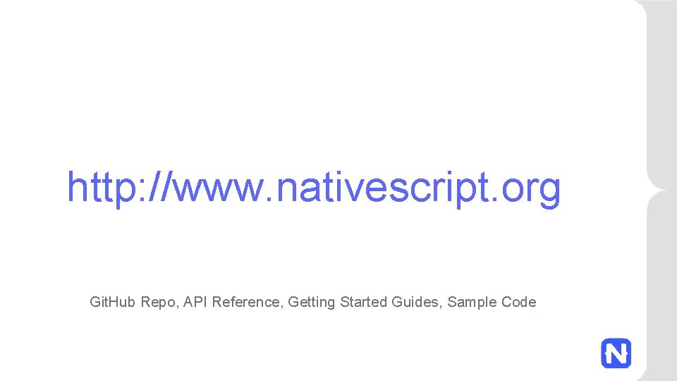 http: //www. nativescript. org Git. Hub Repo, API Reference, Getting Started Guides, Sample Code