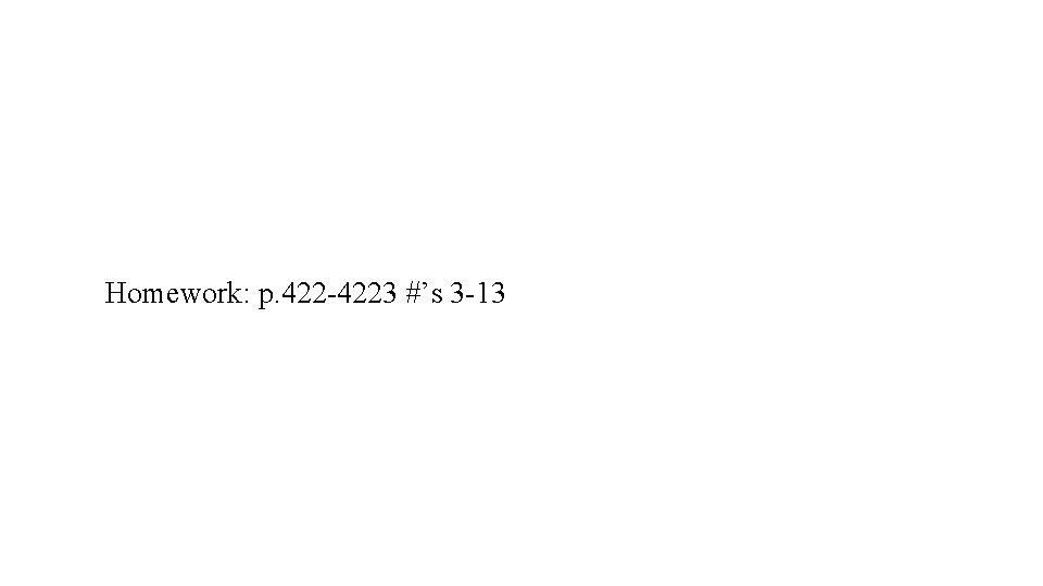 Homework: p. 422 -4223 #'s 3 -13
