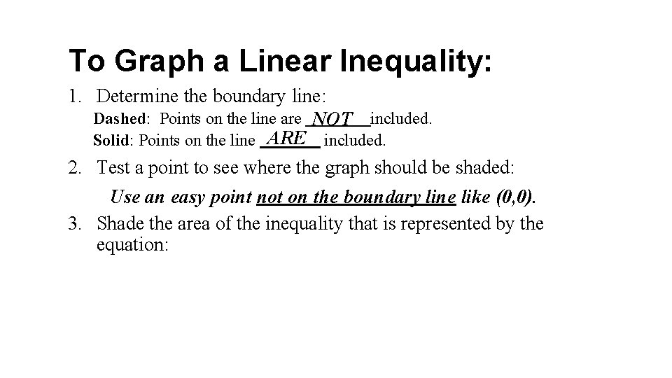 To Graph a Linear Inequality: 1. Determine the boundary line: Dashed: Points on the