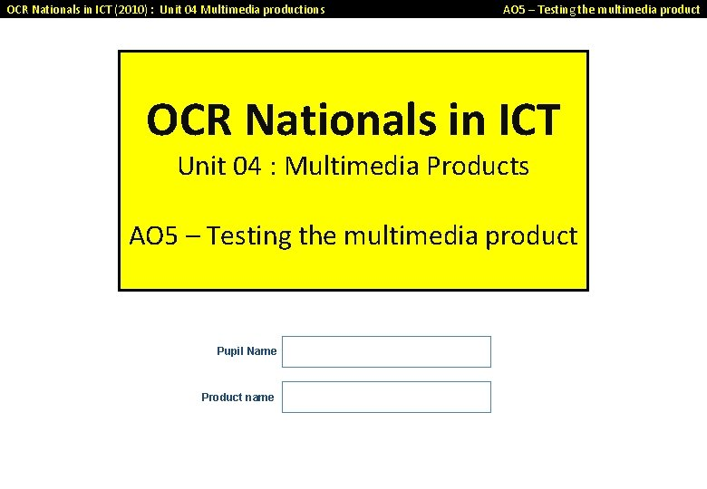 OCR Nationals in ICT (2010) : Unit 04 Multimedia productions AO 5 – Testing