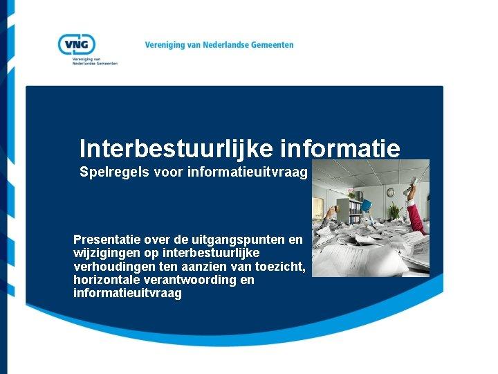 Interbestuurlijke informatie Spelregels voor informatieuitvraag Presentatie over de uitgangspunten en wijzigingen op interbestuurlijke verhoudingen