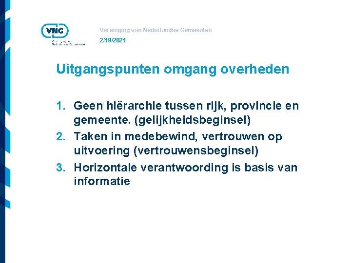Vereniging van Nederlandse Gemeenten 2/19/2021 Uitgangspunten omgang overheden 1. Geen hiërarchie tussen rijk, provincie