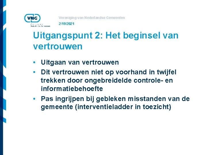 Vereniging van Nederlandse Gemeenten 2/19/2021 Uitgangspunt 2: Het beginsel van vertrouwen • Uitgaan vertrouwen