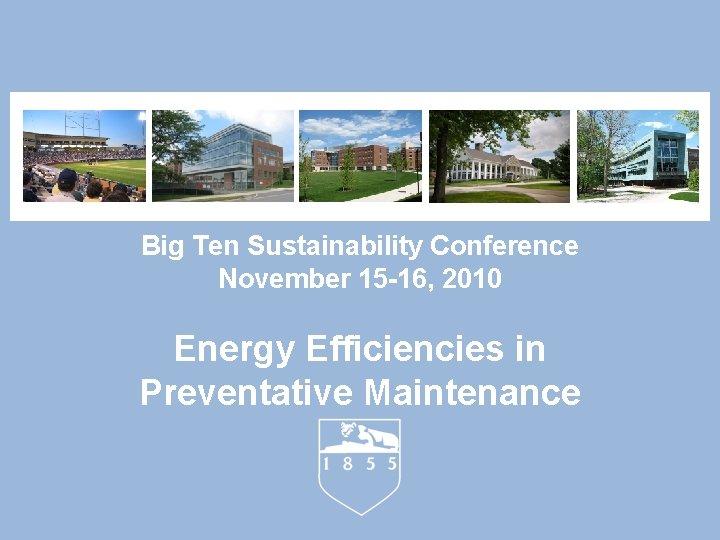 Big Ten Sustainability Conference November 15 -16, 2010 Energy Efficiencies in Preventative Maintenance