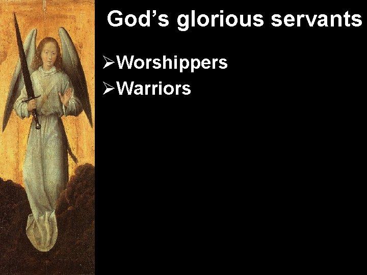 God's glorious servants ØWorshippers ØWarriors