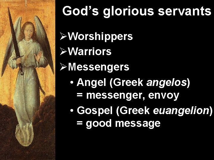 God's glorious servants ØWorshippers ØWarriors ØMessengers • Angel (Greek angelos) = messenger, envoy •