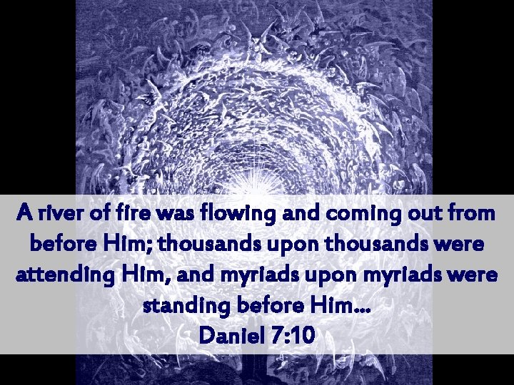 A river of fire was flowing and coming out from before Him; thousands upon