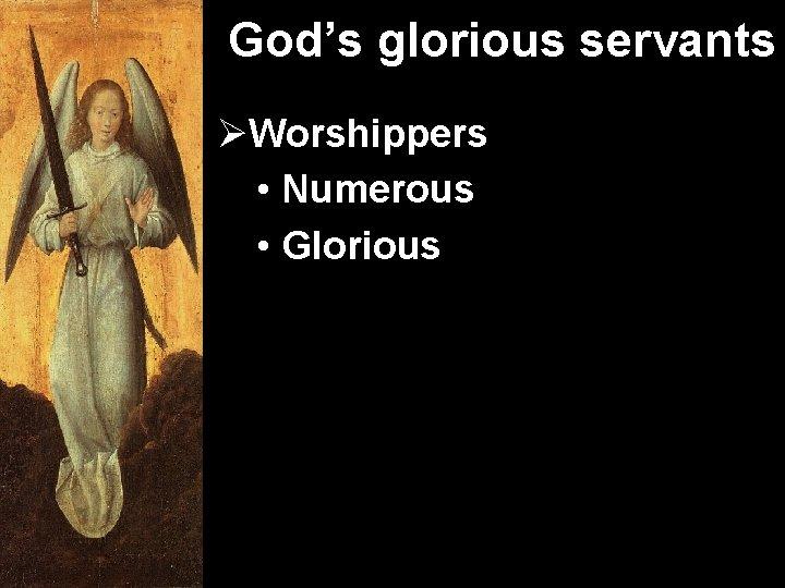 God's glorious servants ØWorshippers • Numerous • Glorious
