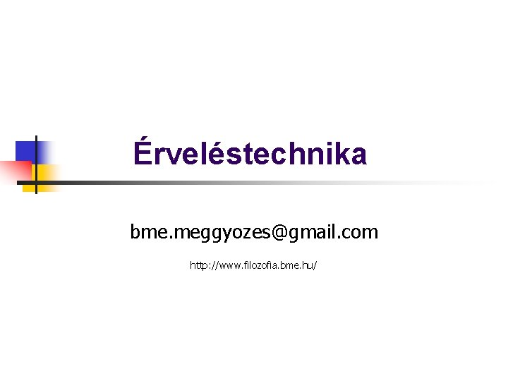 Érveléstechnika bme. meggyozes@gmail. com http: //www. filozofia. bme. hu/