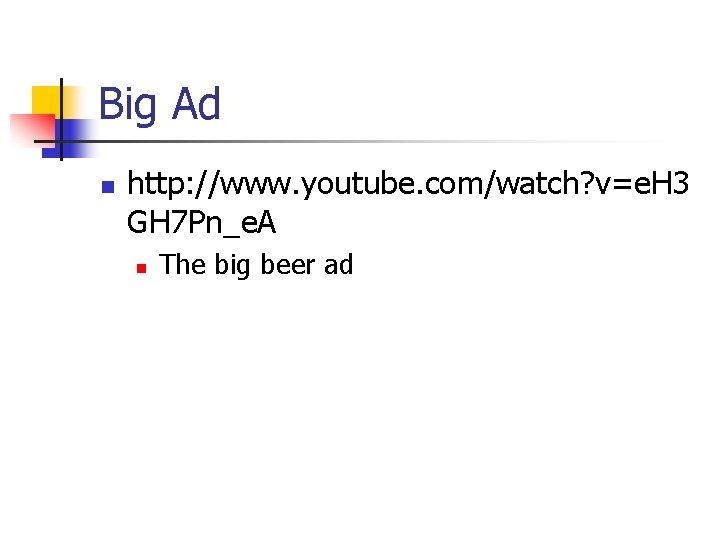 Big Ad n http: //www. youtube. com/watch? v=e. H 3 GH 7 Pn_e. A