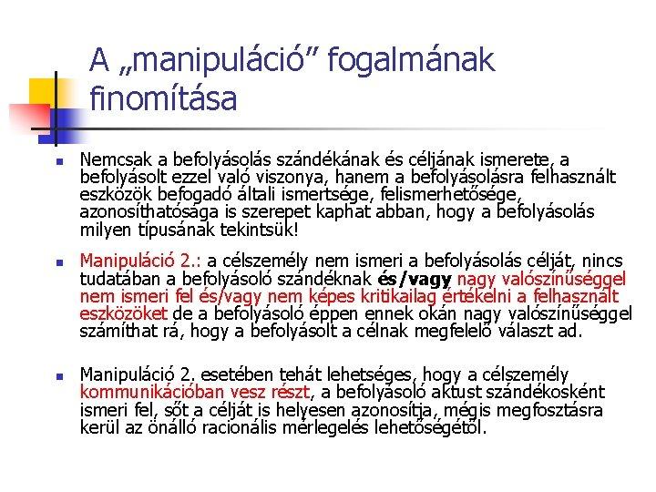 """A """"manipuláció"""" fogalmának finomítása n n n Nemcsak a befolyásolás szándékának és céljának ismerete,"""