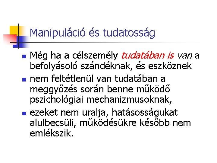 Manipuláció és tudatosság n n n Még ha a célszemély tudatában is van a