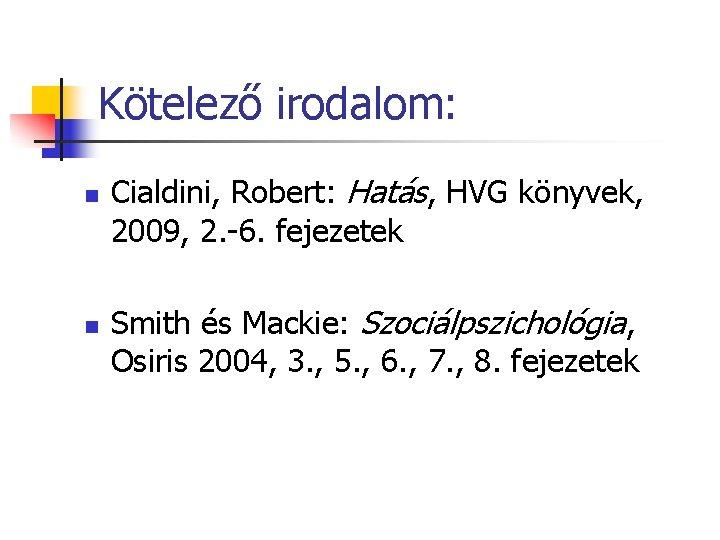 Kötelező irodalom: n n Cialdini, Robert: Hatás, HVG könyvek, 2009, 2. -6. fejezetek Smith