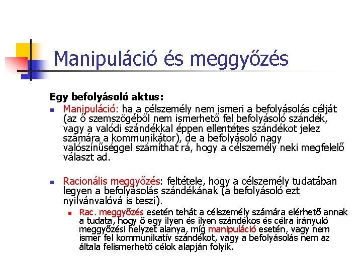 Manipuláció és meggyőzés Egy befolyásoló aktus: n Manipuláció: ha a célszemély nem ismeri a
