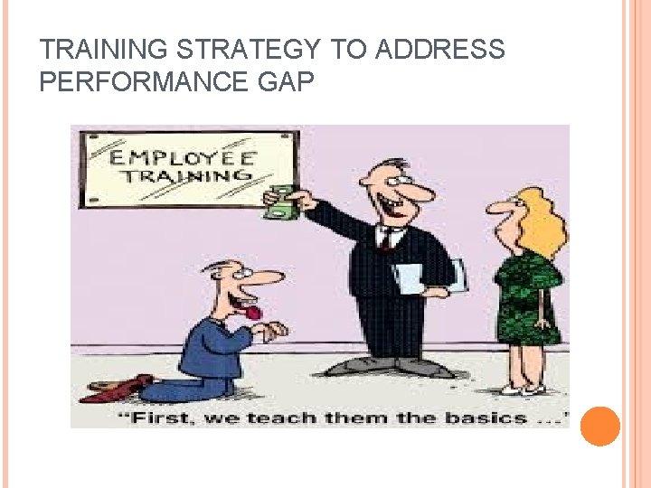 TRAINING STRATEGY TO ADDRESS PERFORMANCE GAP