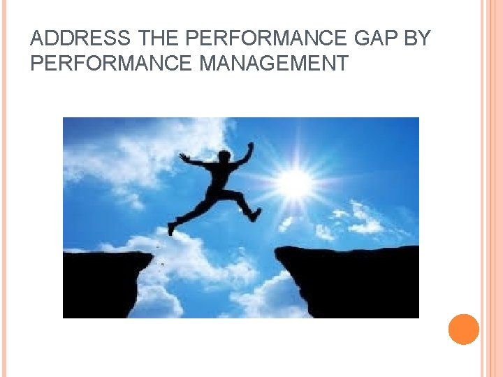 ADDRESS THE PERFORMANCE GAP BY PERFORMANCE MANAGEMENT