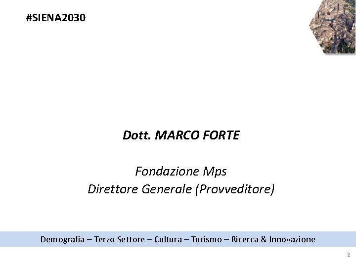 #SIENA 2030 Dott. MARCO FORTE Fondazione Mps Direttore Generale (Provveditore) Demografia – Terzo Settore