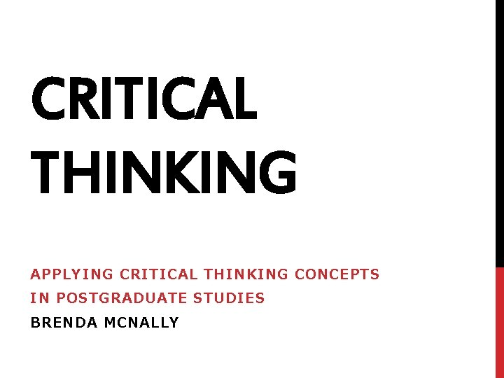 CRITICAL THINKING APPLYING CRITICAL THINKING CONCEPTS IN POSTGRADUATE STUDIES BRENDA MCNALLY