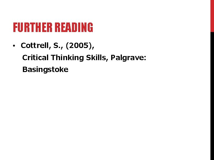 FURTHER READING • Cottrell, S. , (2005), Critical Thinking Skills, Palgrave: Basingstoke