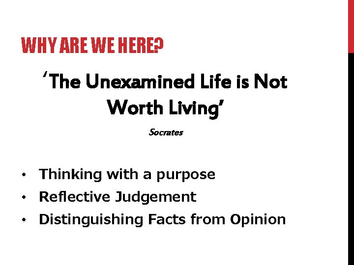 WHY ARE WE HERE? 'The Unexamined Life is Not Worth Living' Socrates • Thinking
