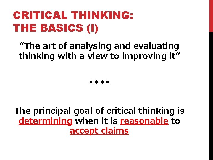 """CRITICAL THINKING: THE BASICS (I) """"The art of analysing and evaluating thinking with a"""