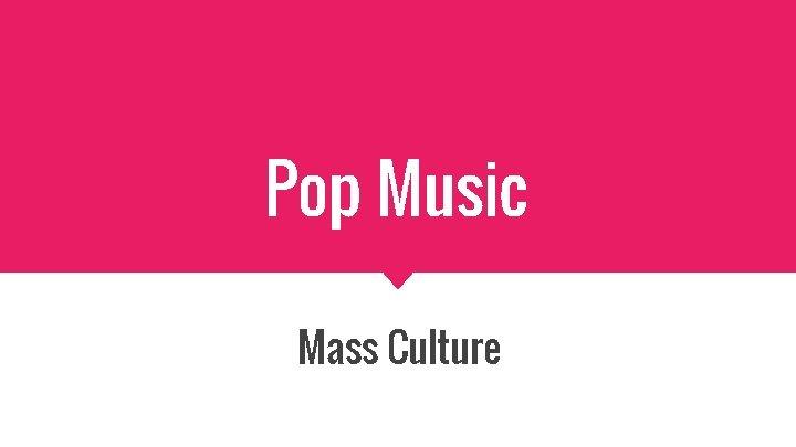 Pop Music Mass Culture