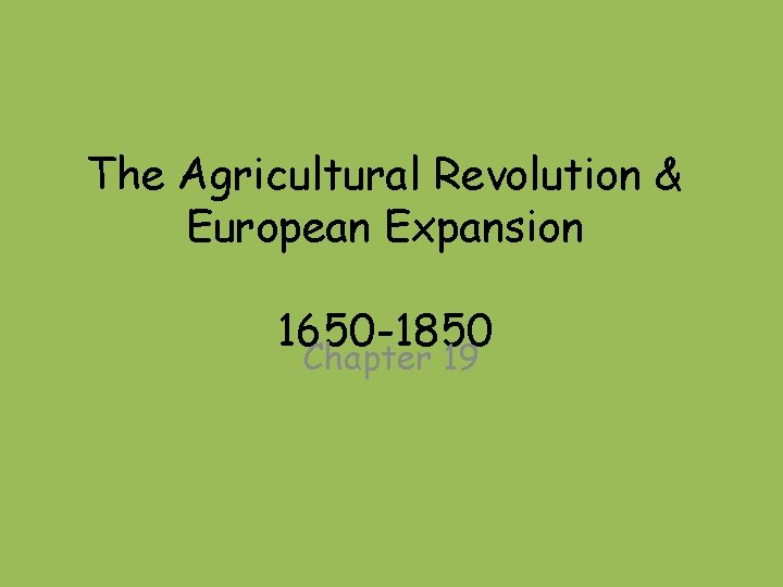 The Agricultural Revolution & European Expansion 1650 -1850 Chapter 19