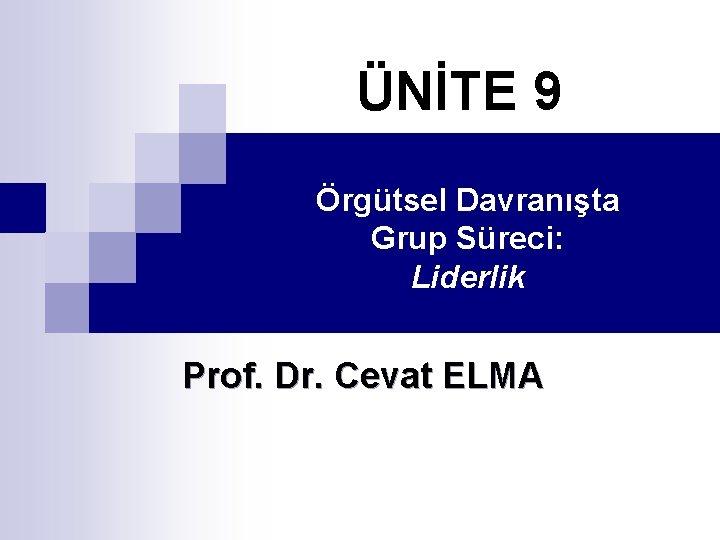 ÜNİTE 9 Örgütsel Davranışta Grup Süreci: Liderlik Prof. Dr. Cevat ELMA
