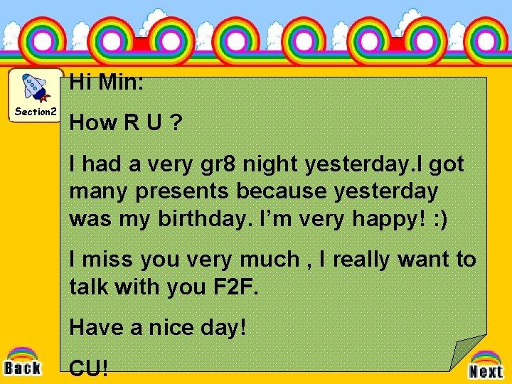 Hi Min: Section 2 How R U ? I had a very gr 8