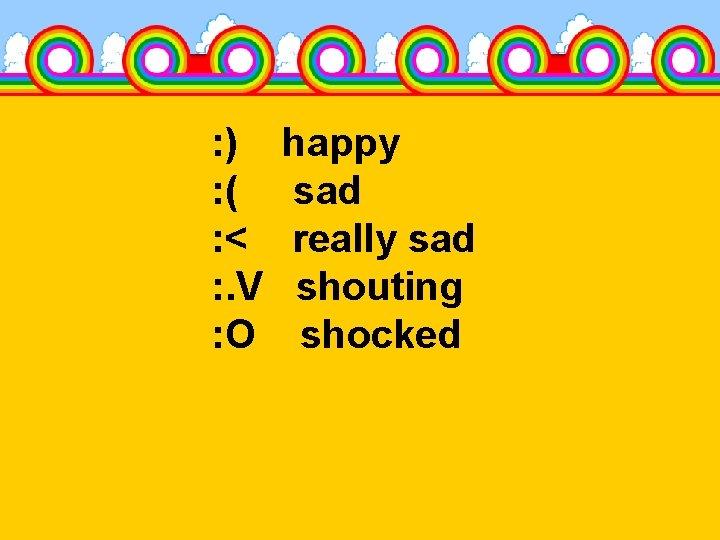 : ) : ( : < : . V : O happy sad really