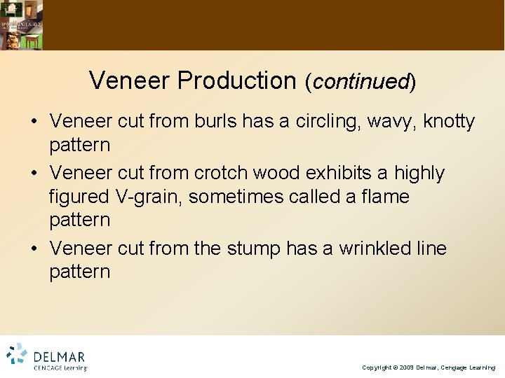 Veneer Production (continued) • Veneer cut from burls has a circling, wavy, knotty pattern