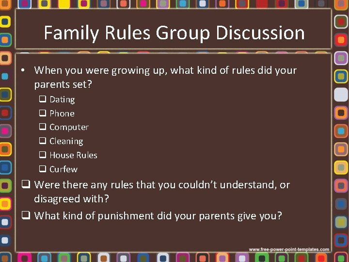 Family Rules Group Discussion • When you were growing up, what kind of rules