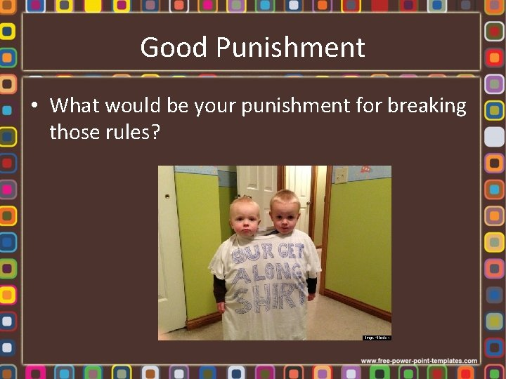 Good Punishment • What would be your punishment for breaking those rules?
