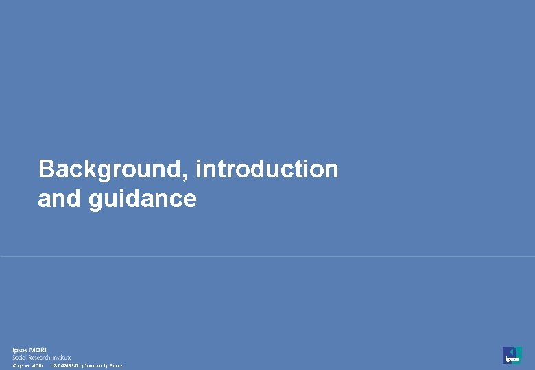 Background, introduction and guidance 3 © Ipsos MORI 18 -042653 -01   Version 1