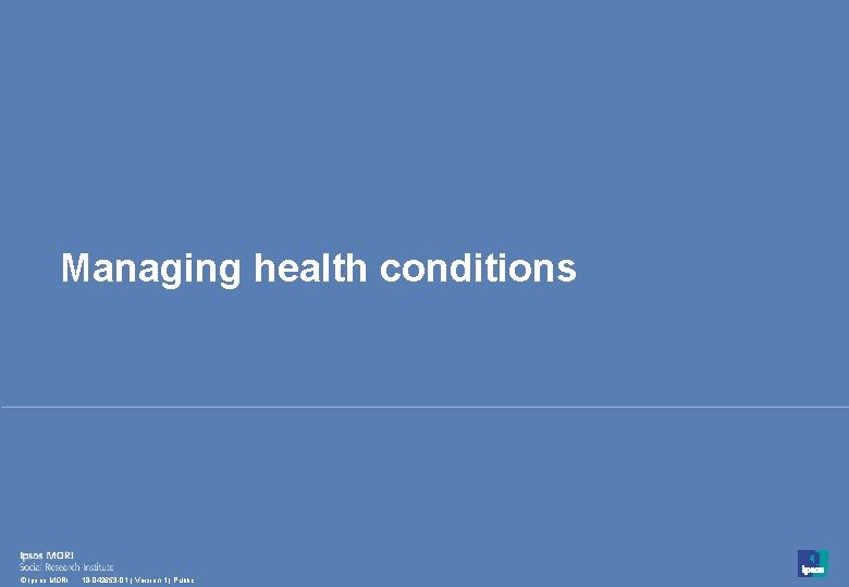 Managing health conditions 35 © Ipsos MORI 18 -042653 -01   Version 1  