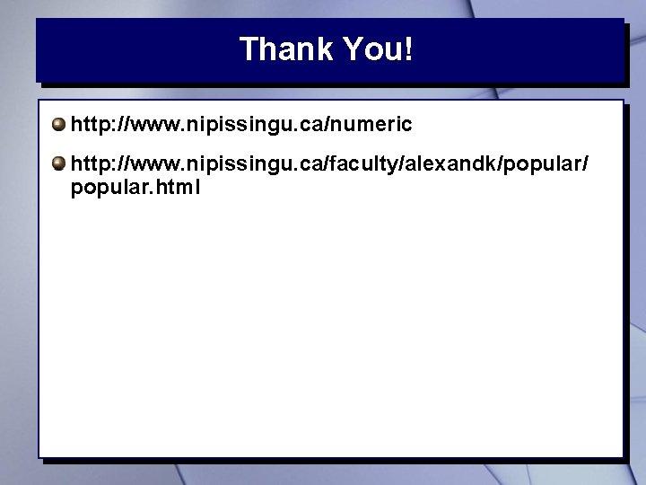 Thank You! http: //www. nipissingu. ca/numeric http: //www. nipissingu. ca/faculty/alexandk/popular/ popular. html