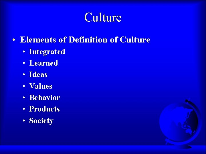 Culture • Elements of Definition of Culture • • Integrated Learned Ideas Values Behavior
