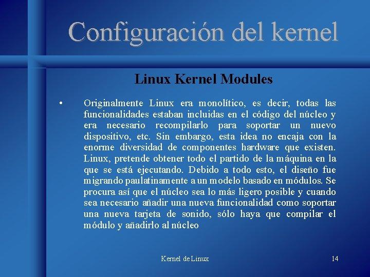 Configuración del kernel Linux Kernel Modules • Originalmente Linux era monolítico, es decir, todas