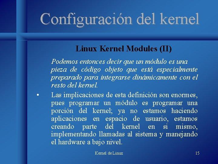Configuración del kernel Linux Kernel Modules (II) • Podemos entonces decir que un módulo
