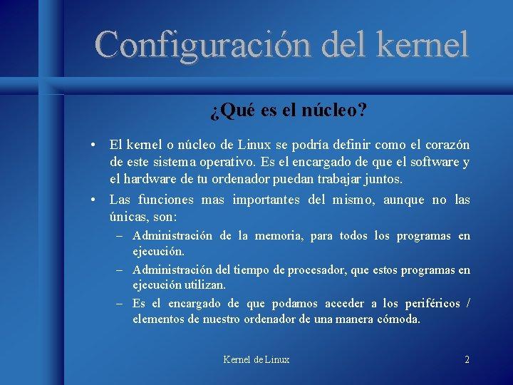 Configuración del kernel ¿Qué es el núcleo? • El kernel o núcleo de Linux