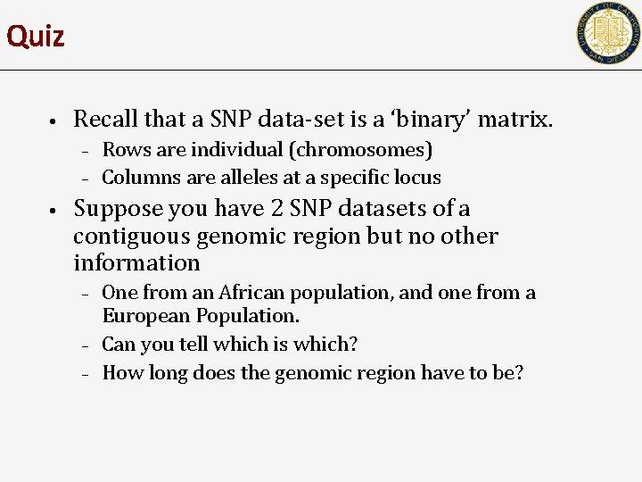 Quiz • Recall that a SNP data-set is a 'binary' matrix. – – •