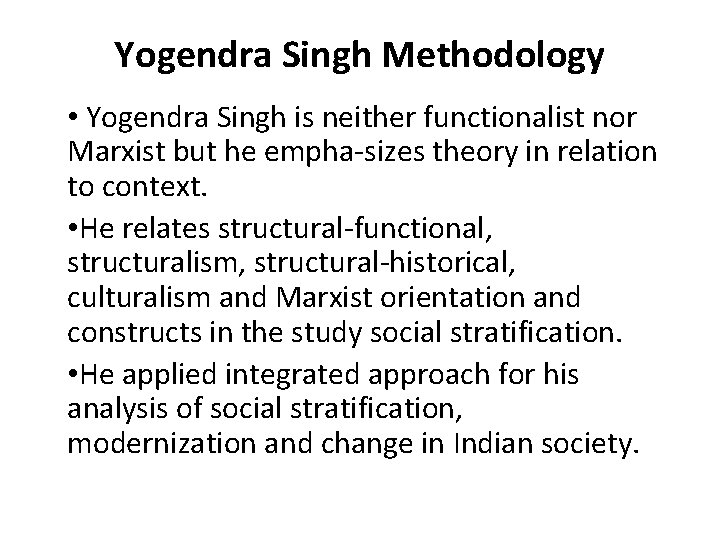 Yogendra Singh Methodology • Yogendra Singh is neither functionalist nor Marxist but he empha
