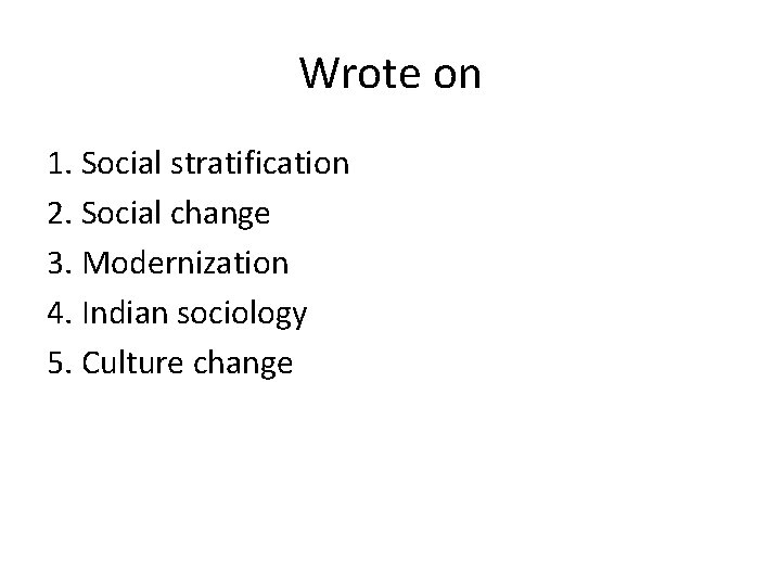 Wrote on 1. Social stratification 2. Social change 3. Modernization 4. Indian sociology 5.
